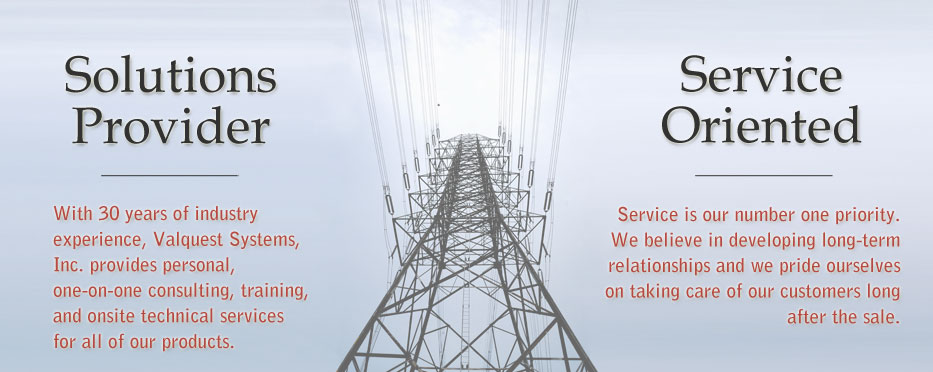 Solutions Provider - With 30 years of industry experience, Valquest Systems, Inc. provides one-on-one consulting, training, and onsite technical services for all of our products. Service Oriented - Service is our number one priority. We believe in developing long-term relationships and we pride ourselves on taking care of our customers long after the sale.