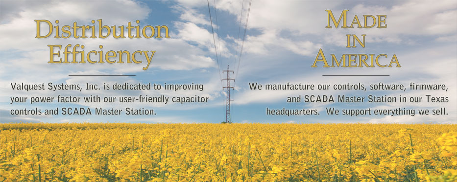 Distribution Efficiency - Valquest Systems, Inc. is dedicated to improving your power factor with our user-friendly capacitor controls and SCADA Master Station. Made in America - We manufacture our controls, software, firmware, and SCADA Master Station in our Texas headquarters. We support everything we sell.